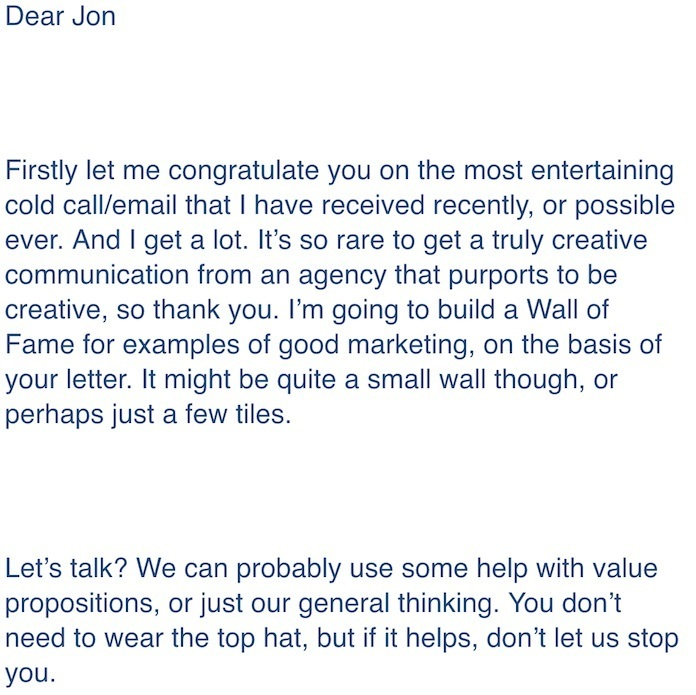 Positive Response To Charming B2B Cold Sales Email Template: Dear Jon, Firstly let me congratulate you on the most entertaining cold call/email that I have received recently, or possibly ever. And I get a lot. It's so rare to get a truly creative communication from an agency that purports to be creative, so thank you. I'm going to build a Wall of Fame for examples of good marketing, on the basic of your letter. It might be quite a small wall though, or perhaps just a few tiles. Let's talk? We can probably use some help with value propositions, or just our general thinking. You don't need to wear the top hat, but if it helps, don't let us stop you.